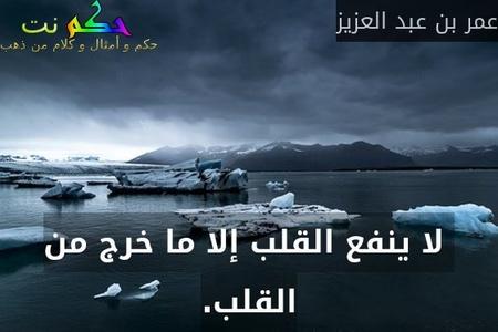 لا ينفع القلب إلا ما خرج من القلب.-عمر بن عبد العزيز