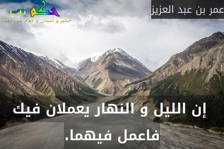 إن الليل و النهار يعملان فيك فاعمل فيهما.-عمر بن عبد العزيز