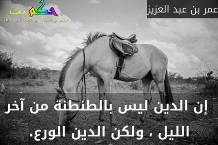 إن الدين ليس بالطنطنة من آخر الليل ، ولكن الدين الورع.-عمر بن عبد العزيز