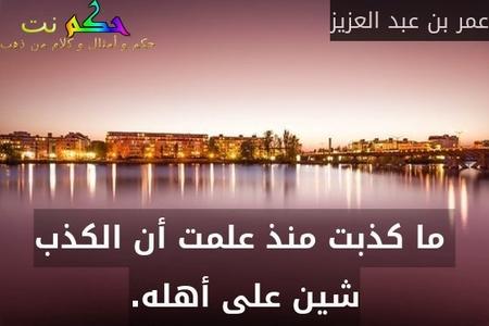 ما كذبت منذ علمت أن الكذب شين على أهله.-عمر بن عبد العزيز