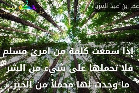 إذا سمعت كلمة من امرئ مسلم فلا تحملها على شيء من الشر ما وجدت لها محملاً من الخير.-عمر بن عبد العزيز