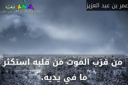من قرّب الموت من قلبه استكثر ما في يديه.-عمر بن عبد العزيز