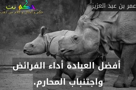 أفضل العبادة أداء الفرائض واجتنباب المحارم.-عمر بن عبد العزيز