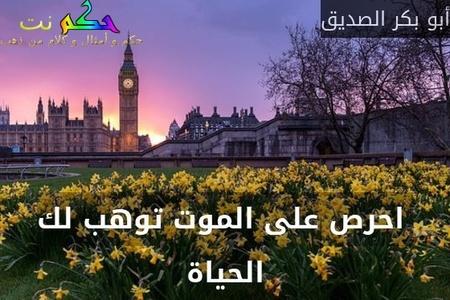 احرص على الموت توهب لك الحياة-أبو بكر الصديق
