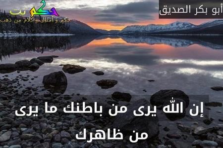 إن الله يرى من باطنك ما يرى من ظاهرك-أبو بكر الصديق