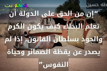 """""""إن من الحق على الدولة أن تعلم البخلاء كيف يكون الكرم والجود بسلطان القانون، إذا لم يصدر عن يقظة الضمائر وحياة النفوس""""-طه حسين"""