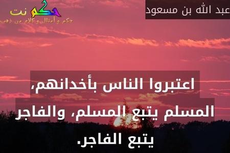 اعتبروا الناس بأخدانهم، المسلم يتبع المسلم، والفاجر يتبع الفاجر.-عبد الله بن مسعود