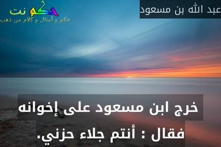خرج ابن مسعود على إخوانه فقال : أنتم جلاء حزني.-عبد الله بن مسعود
