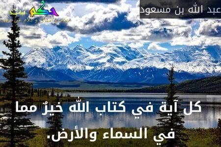 كل آية في كتاب الله خيرٌ مما في السماء والأرض.-عبد الله بن مسعود