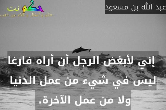 إني لأبغض الرجل أن أراه فارغا ليس في شيء من عمل الدنيا ولا من عمل الآخرة. -عبد الله بن مسعود