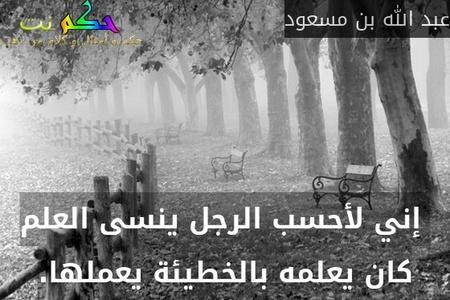 إني لأحسب الرجل ينسى العلم كان يعلمه بالخطيئة يعملها.-عبد الله بن مسعود