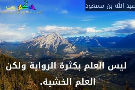 ليس العلم بكثرة الرواية ولكن العلم الخشية.-عبد الله بن مسعود
