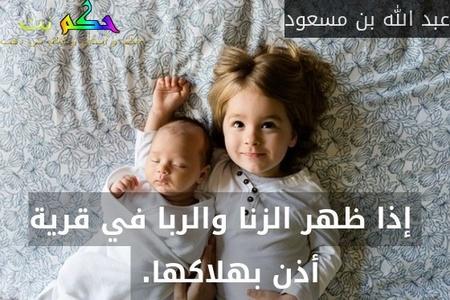 إذا ظهر الزنا والربا في قرية أذن بهلاكها. -عبد الله بن مسعود