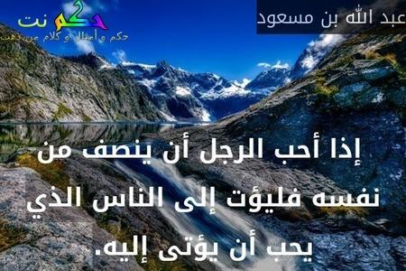إذا أحب الرجل أن ينصف من نفسه فليؤت إلى الناس الذي يحب أن يؤتى إليه.-عبد الله بن مسعود