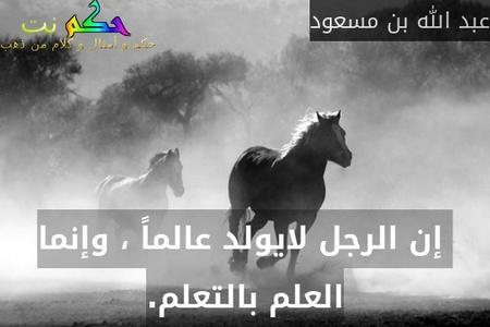 إن الرجل لايولد عالماً ، وإنما العلم بالتعلم.-عبد الله بن مسعود