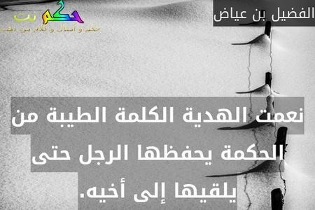 نعمت الهدية الكلمة الطيبة من الحكمة يحفظها الرجل حتى يلقيها إلى أخيه.-الفضيل بن عياض