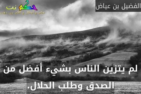 لم يتزين الناس بشيء أفضل من الصدق وطلب الحلال.-الفضيل بن عياض