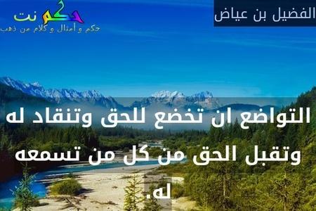 التواضع ان تخضع للحق وتنقاد له وتقبل الحق من كل من تسمعه له.-الفضيل بن عياض