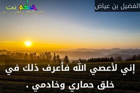 إني لأعصي الله فأعرف ذلك في خلق حماري وخادمي .-الفضيل بن عياض