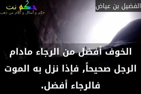 الخوف أفضل من الرجاء مادام الرجل صحيحاً, فإذا نزل به الموت فالرجاء أفضل.-الفضيل بن عياض
