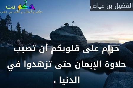 حرام على قلوبكم أن تصيب حلاوة الإيمان حتى تزهدوا في الدنيا .-الفضيل بن عياض