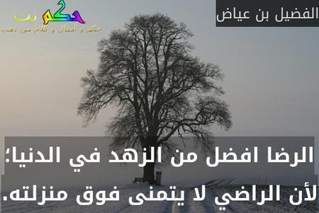 الرضا افضل من الزهد في الدنيا؛ لأن الراضي لا يتمنى فوق منزلته.-الفضيل بن عياض