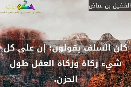 كان السلف يقولون: إن على كل شيء زكاة وزكاة العقل طول الحزن.-الفضيل بن عياض