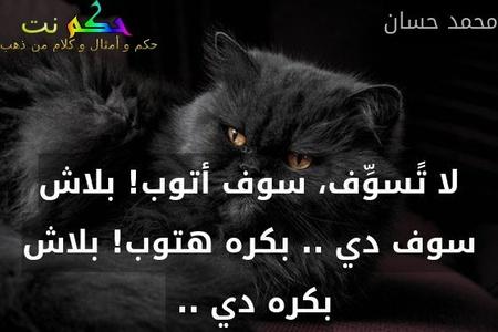 لا تًسوِّف، سوف أتوب! بلاش سوف دي .. بكره هتوب! بلاش بكره دي .. -محمد حسان