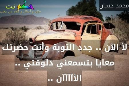 لأ الآن .. جدد التوبة وأنت حضرتك معايا بتسمعني دلوقتي .. الآآآآآن ..-محمد حسان