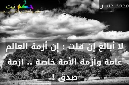 لا أبالغ إن قلت : إن أزمة العالم عامة وأزمة الأمة خاصة .. أزمة صدق !-محمد حسان