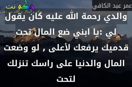 والدي رحمة الله عليه كان يقول لي :يا ابني ضع المال تحت قدميك يرفعك لأعلى , لو وضعت المال والدنيا على راسك تنزلك لتحت-عمر عبد الكافي
