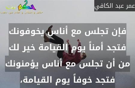 فإن تجلس مع أناس يخوفونك فتجد أمناً يوم القيامة خير لك من أن تجلس مع أناس يؤمنونك فتجد خوفاً يوم القيامة،-عمر عبد الكافي