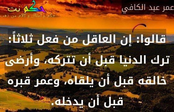 قالوا: إن العاقل من فعل ثلاثاً: ترك الدنيا قبل أن تتركه، وأرضى خالقه قبل أن يلقاه، وعمر قبره قبل أن يدخله.-عمر عبد الكافي