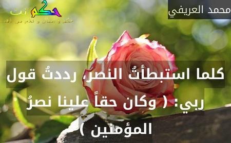 كلما استبطأتُ النصر، رددتُ قول ربي: ( وكان حقاً علينا نصرُ المؤمنين )-محمد العريفي