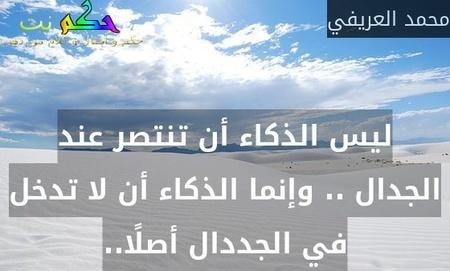 ليس الذكاء أن تنتصر عند الجدال .. وإنما الذكاء أن لا تدخل في الجددال أصلًا..-محمد العريفي
