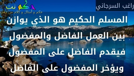 المسلم الحكيم هو الذي يوازن بين العمل الفاضل والمفضول فيقدم الفاضل على المفضول ويؤخر المفضول على الفاضل-راغب السرجاني
