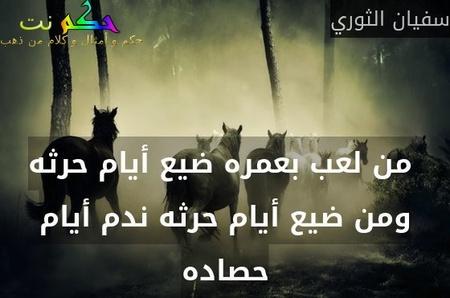 من لعب بعمره ضيع أيام حرثه ومن ضيع أيام حرثه ندم أيام حصاده-سفيان الثوري
