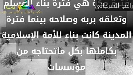 فترة مكة هي فترة بناء المسلم وتعلقه بربه وصلاحه بينما فترة المدينة كانت بناء للأمة الإسلامية بكاملها بكل ماتحتاجه من مؤسسات-راغب السرجاني