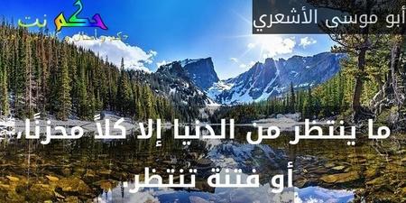 ما ينتظر من الدنيا إلا كلاً محزنًا، أو فتنة تنتظر.-أبو موسى الأشعري