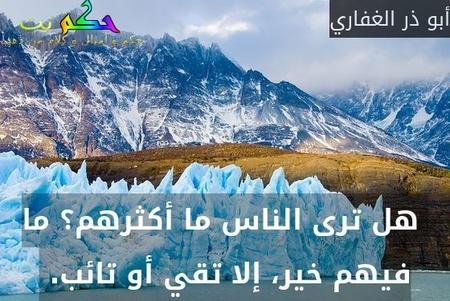 هل ترى الناس ما أكثرهم؟ ما فيهم خير، إلا تقي أو تائب.-أبو ذر الغفاري