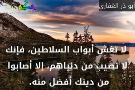لا تغش أبواب السلاطين، فإنك لا تصيب من دنياهم، إلا أصابوا من دينك أفضل منه.-أبو ذر الغفاري