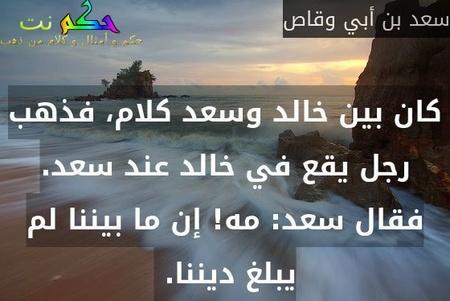 كان بين خالد وسعد كلام، فذهب رجل يقع في خالد عند سعد. فقال سعد: مه! إن ما بيننا لم يبلغ ديننا.-سعد بن أبي وقاص