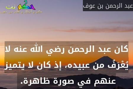 كان عبد الرحمن رضي الله عنه لا يُعْرَفُ من عبيده، إذ كان لا يتميز عنهم في صورة ظاهرة.-عبد الرحمن بن عوف