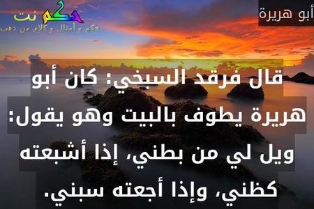 قال فرقد السبخي: كان أبو هريرة يطوف بالبيت وهو يقول: ويل لي من بطني، إذا أشبعته كظني، وإذا أجعته سبني.-أبو هريرة