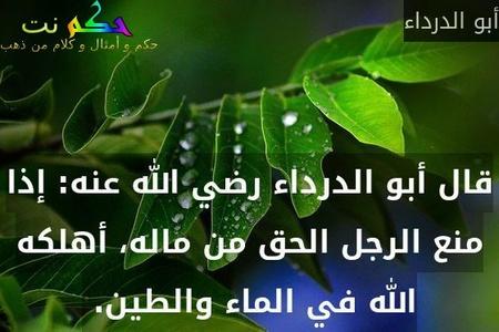 قال أبو الدرداء رضي الله عنه: إذا منع الرجل الحق من ماله، أهلكه الله في الماء والطين.-أبو الدرداء
