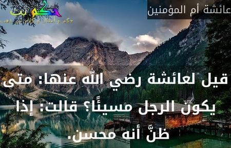 قيل لعائشة رضي الله عنها: متى يكون الرجل مسيئًا؟ قالت: إذا ظنَّ أنه محسن.-عائشة أم المؤمنين