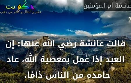 قالت عائشة رضي الله عنها: إن العبد إذا عمل بمعصية الله، عاد حامده من الناس ذامًا.-عائشة أم المؤمنين