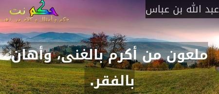 ملعون من أكرم بالغنى، وأهان بالفقر.-عبد الله بن عباس