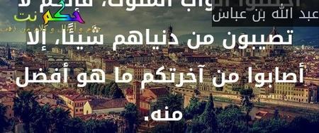 اجتنبوا أبواب الملوك، فإنكم لا تصيبون من دنياهم شيئًا، إلا أصابوا من آخرتكم ما هو أفضل منه.-عبد الله بن عباس
