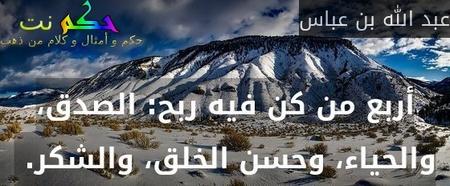 أربع من كن فيه ربح: الصدق، والحياء، وحسن الخلق، والشكر.-عبد الله بن عباس